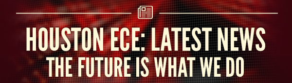 HOUSTON ECE: LATEST NEWS   The Future is What We Do